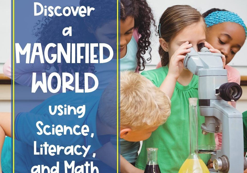Discover a Magnified World – Tying Elementary Science, Math, and Language Arts Together