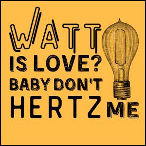 Watt is love 300x300 - Watt Is Love, Baby Don't Hertz Me