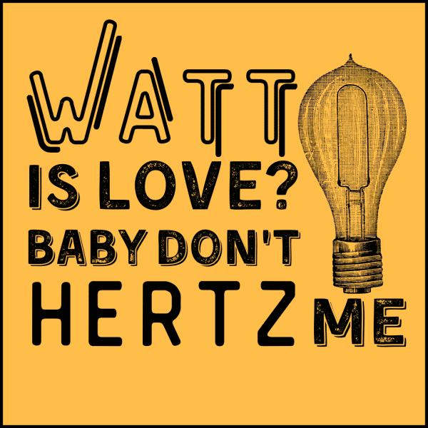 Watt is love 600x600 - Watt Is Love, Baby Don't Hertz Me